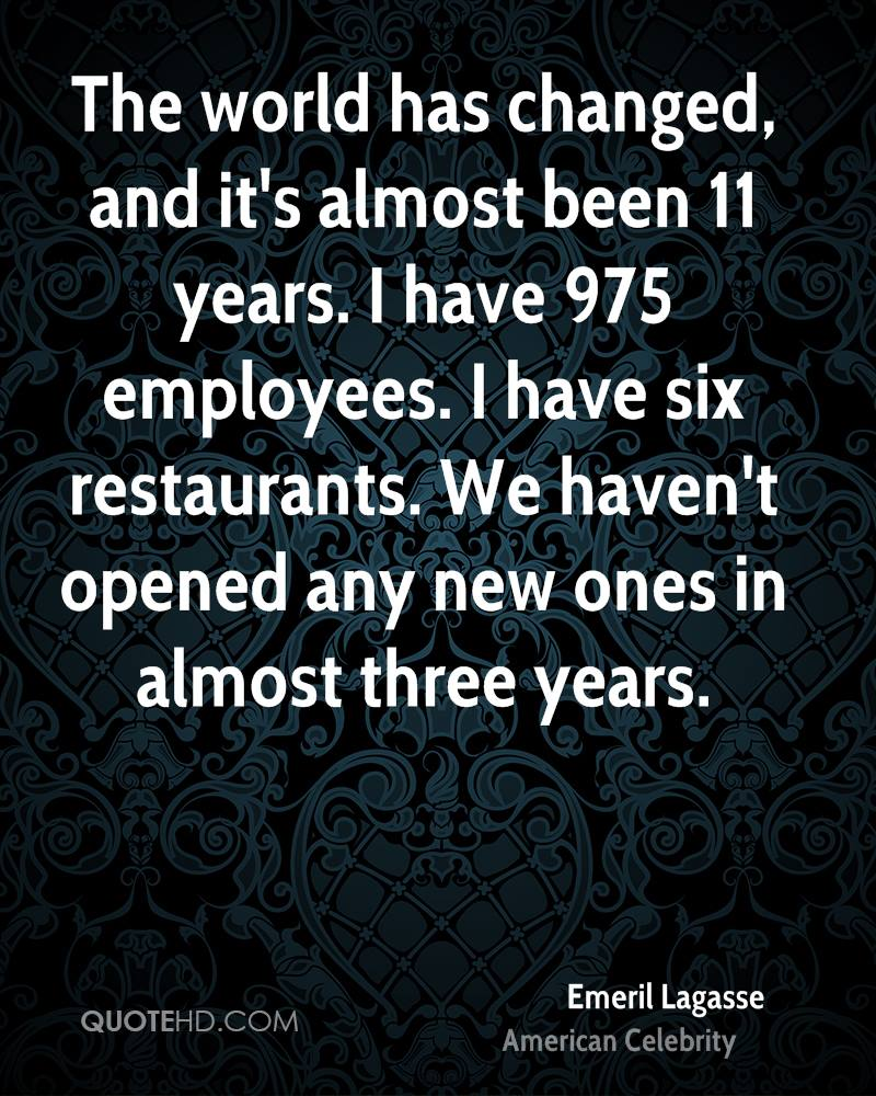 The world has changed, and it's almost been 11 years. I have 975 employees. I have six restaurants. We haven't opened any new ones in almost three years.