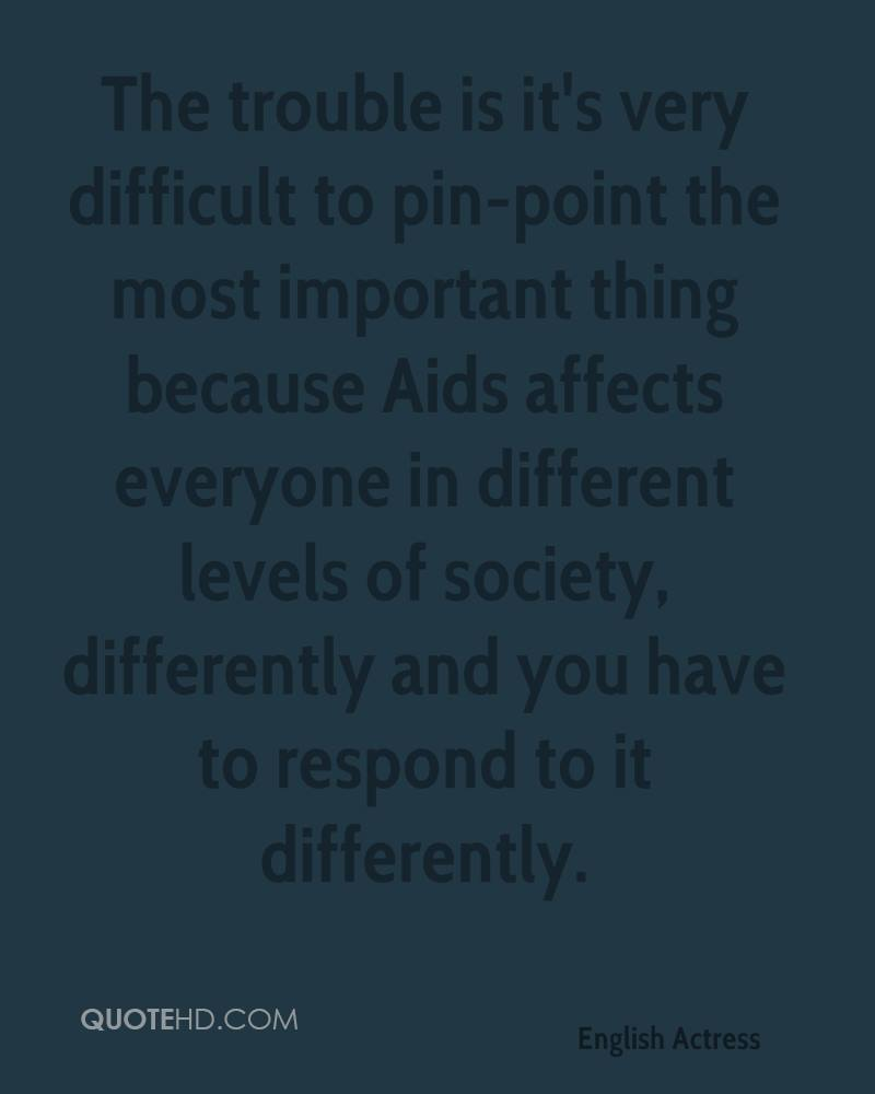 The trouble is it's very difficult to pin-point the most important thing because Aids affects everyone in different levels of society, differently and you have to respond to it differently.