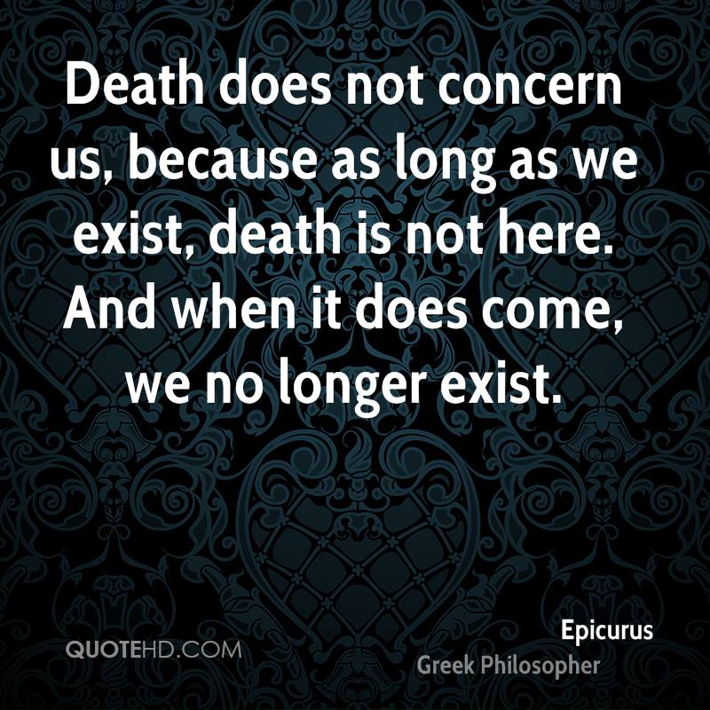 Death does not concern us, because as long as we exist, death is not here. And when it does come, we no longer exist.