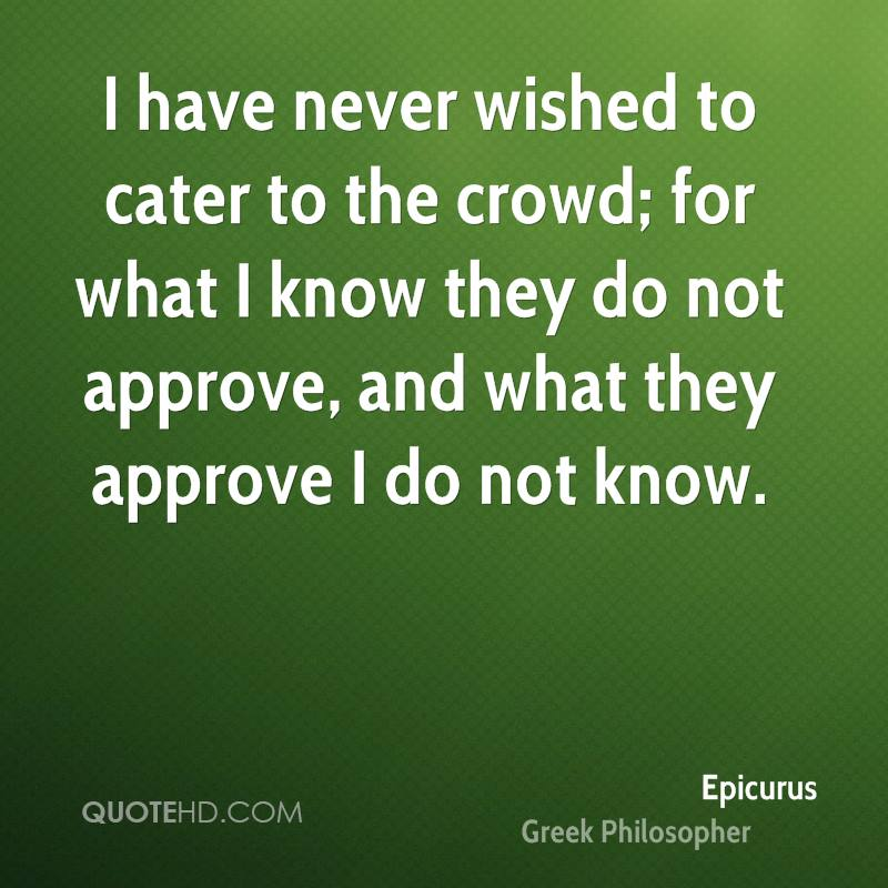 I have never wished to cater to the crowd; for what I know they do not approve, and what they approve I do not know.