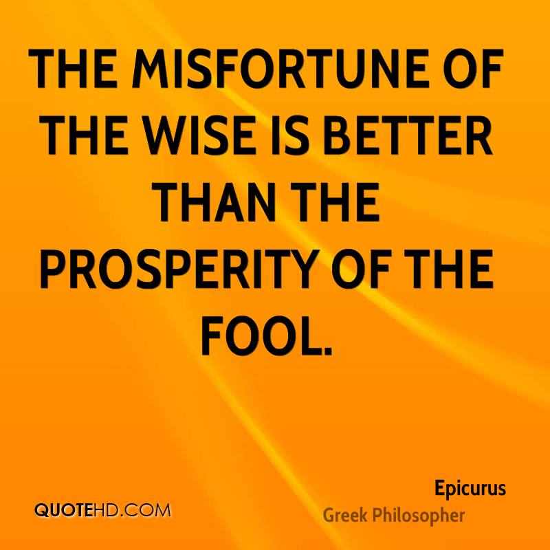 The misfortune of the wise is better than the prosperity of the fool.