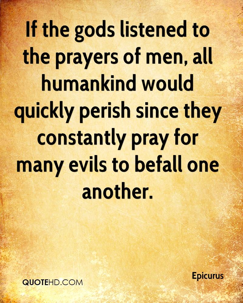 If the gods listened to the prayers of men, all humankind would quickly perish since they constantly pray for many evils to befall one another.