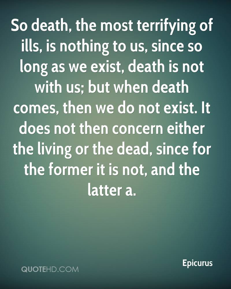 So death, the most terrifying of ills, is nothing to us, since so long as we exist, death is not with us; but when death comes, then we do not exist. It does not then concern either the living or the dead, since for the former it is not, and the latter a.