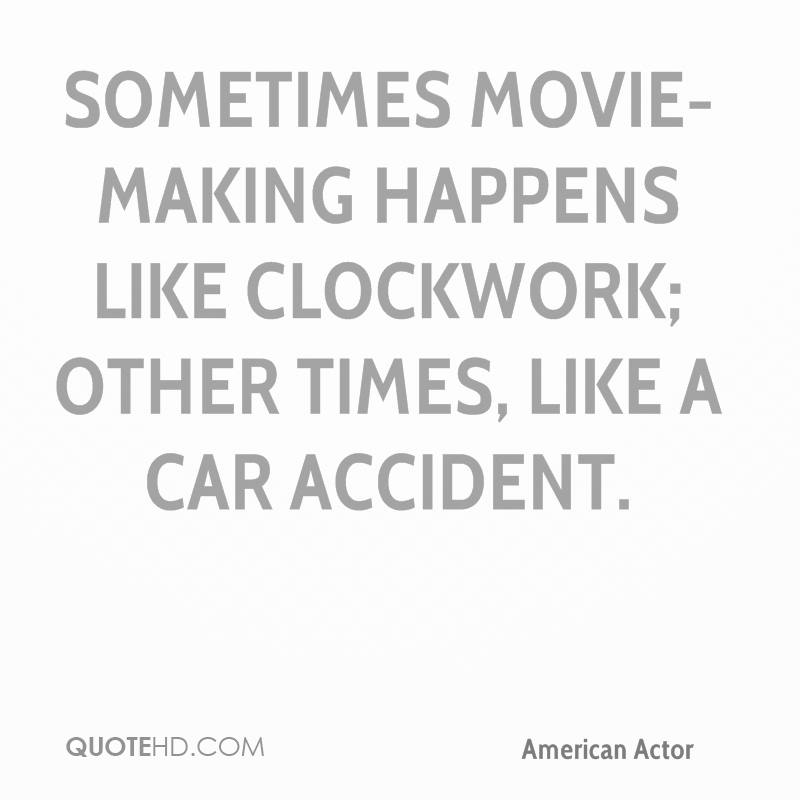 Sometimes movie-making happens like clockwork; other times, like a car accident.