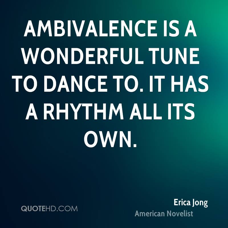 Ambivalence is a wonderful tune to dance to. It has a rhythm all its own.