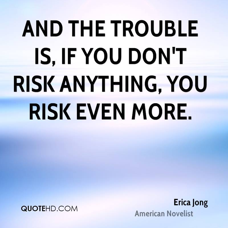 And the trouble is, if you don't risk anything, you risk even more.
