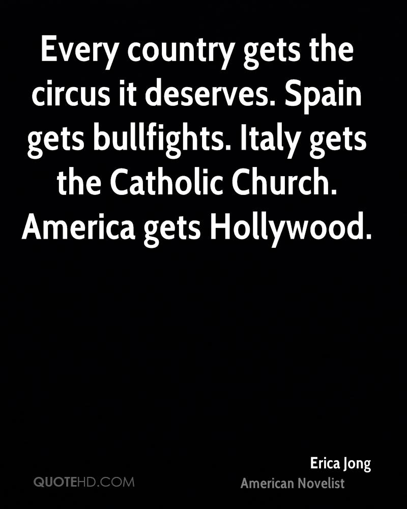 Every country gets the circus it deserves. Spain gets bullfights. Italy gets the Catholic Church. America gets Hollywood.