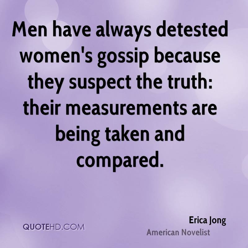 Men have always detested women's gossip because they suspect the truth: their measurements are being taken and compared.