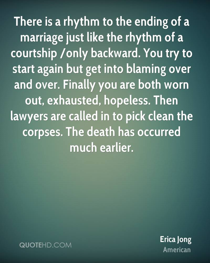 There is a rhythm to the ending of a marriage just like the rhythm of a courtship /only backward. You try to start again but get into blaming over and over. Finally you are both worn out, exhausted, hopeless. Then lawyers are called in to pick clean the corpses. The death has occurred much earlier.