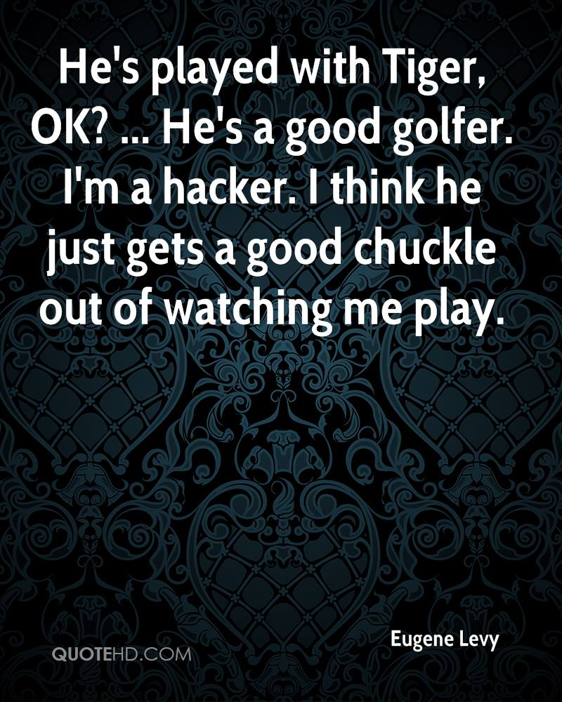 He's played with Tiger, OK? ... He's a good golfer. I'm a hacker. I think he just gets a good chuckle out of watching me play.
