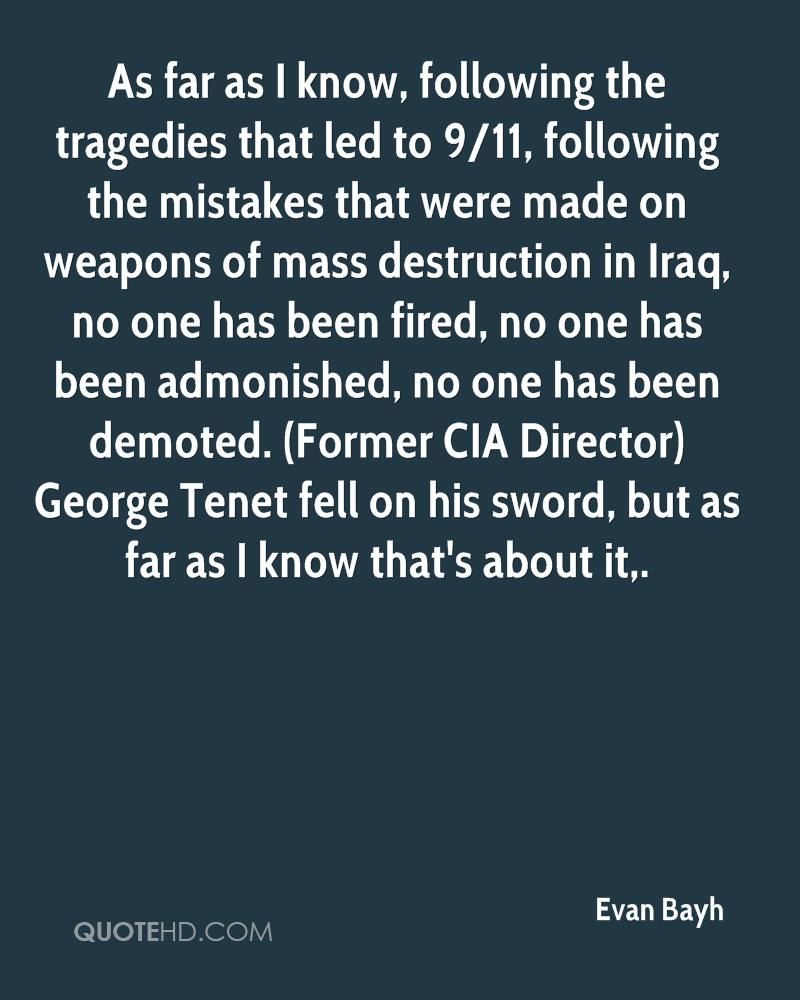 As far as I know, following the tragedies that led to 9/11, following the mistakes that were made on weapons of mass destruction in Iraq, no one has been fired, no one has been admonished, no one has been demoted. (Former CIA Director) George Tenet fell on his sword, but as far as I know that's about it.
