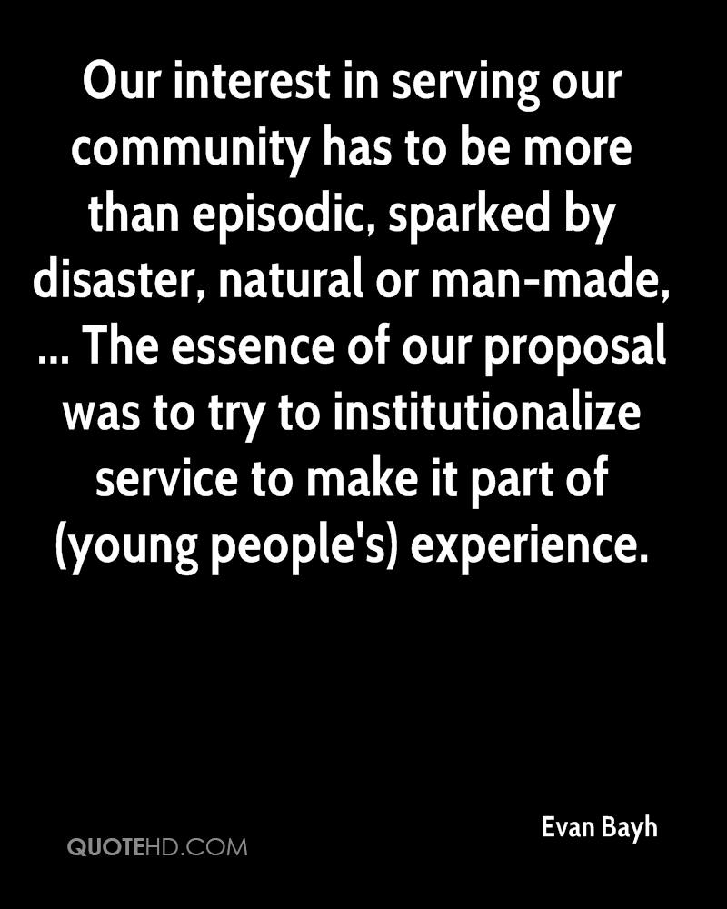 Our interest in serving our community has to be more than episodic, sparked by disaster, natural or man-made, ... The essence of our proposal was to try to institutionalize service to make it part of (young people's) experience.