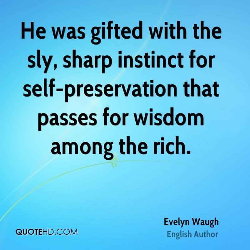 He was gifted with the sly, sharp instinct for self-preservation that passes for wisdom among the rich.