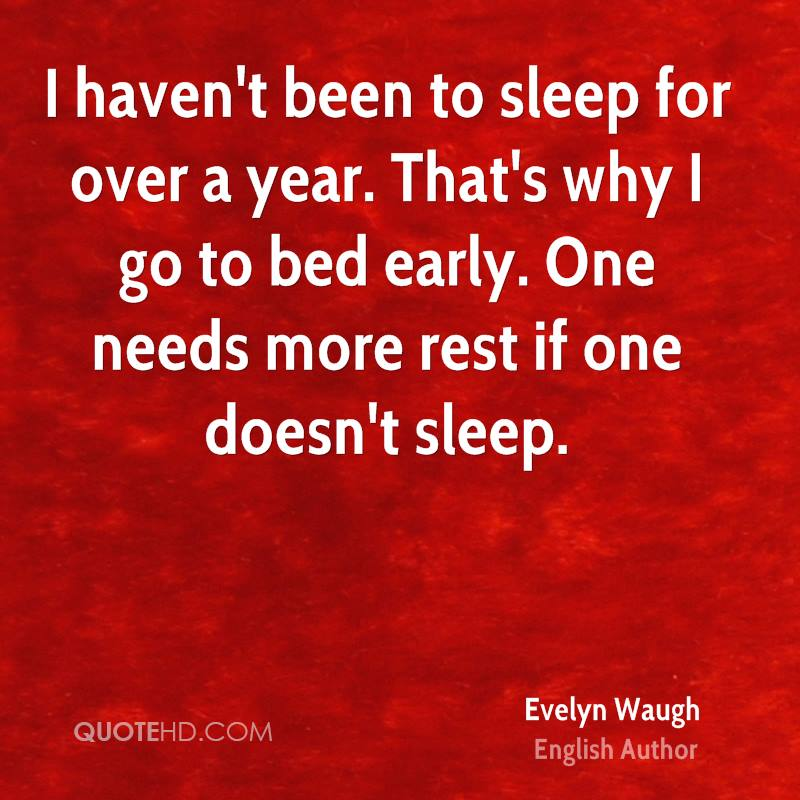 I haven't been to sleep for over a year. That's why I go to bed early. One needs more rest if one doesn't sleep.