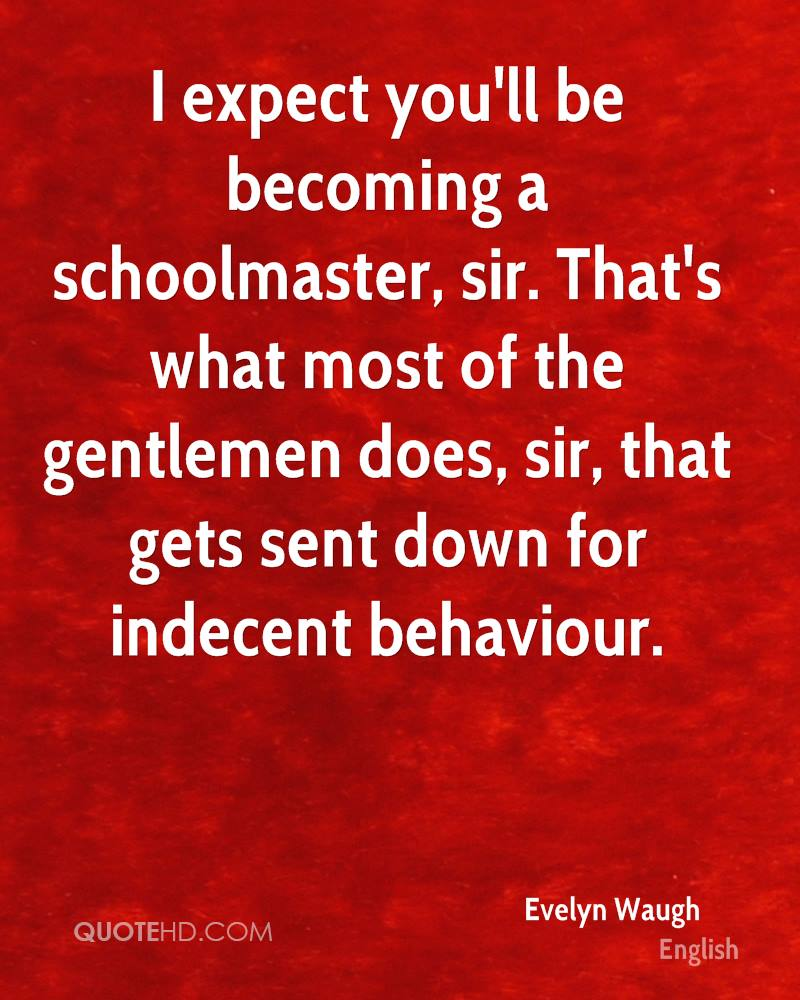 I expect you'll be becoming a schoolmaster, sir. That's what most of the gentlemen does, sir, that gets sent down for indecent behaviour.