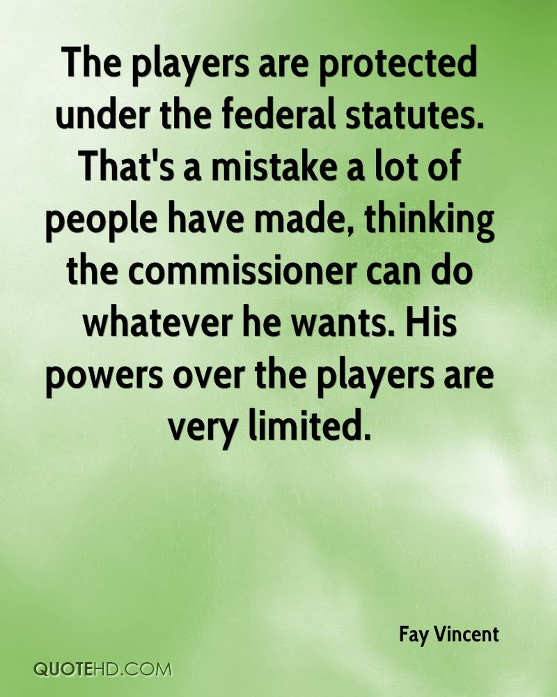 The players are protected under the federal statutes. That's a mistake a lot of people have made, thinking the commissioner can do whatever he wants. His powers over the players are very limited.