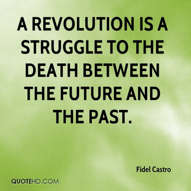A revolution is a struggle to the death between the future and the past.