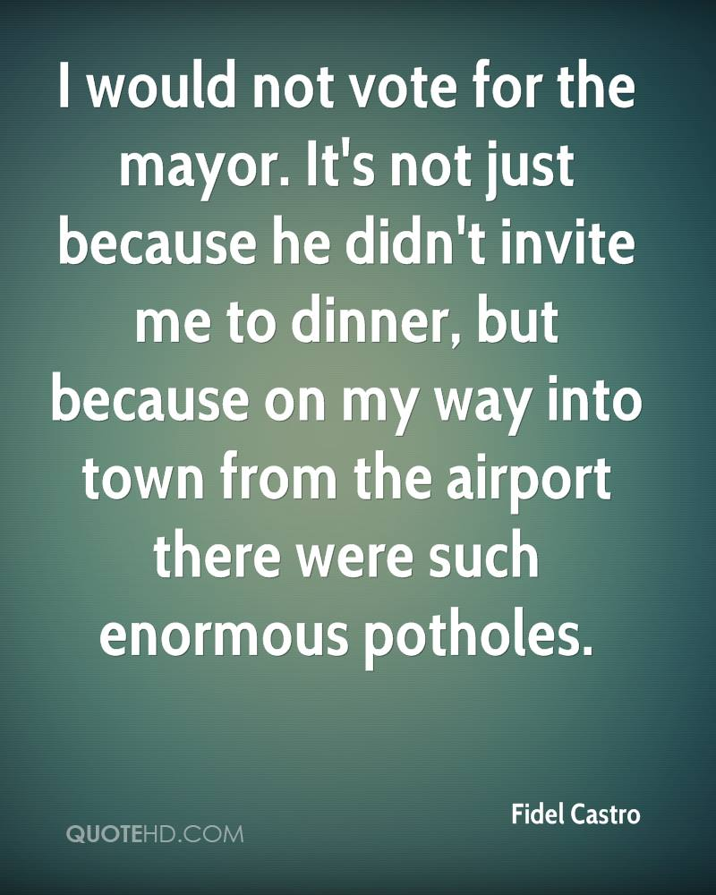 I would not vote for the mayor. It's not just because he didn't invite me to dinner, but because on my way into town from the airport there were such enormous potholes.