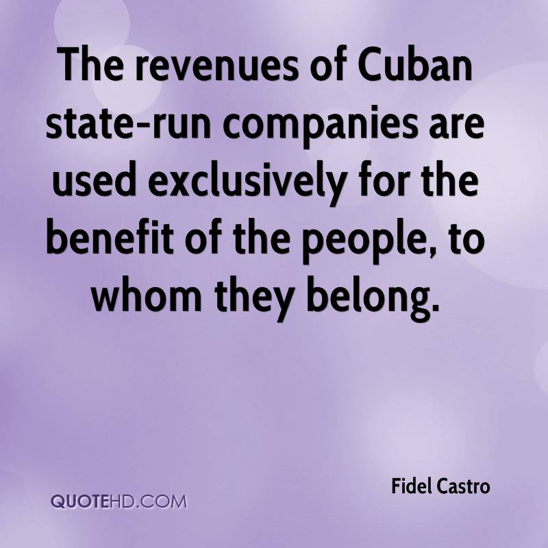 The revenues of Cuban state-run companies are used exclusively for the benefit of the people, to whom they belong.