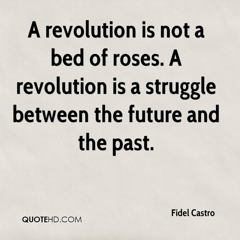 A revolution is not a bed of roses. A revolution is a struggle between the future and the past.