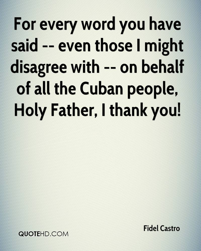 For every word you have said -- even those I might disagree with -- on behalf of all the Cuban people, Holy Father, I thank you!