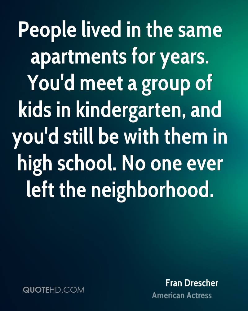 People lived in the same apartments for years. You'd meet a group of kids in kindergarten, and you'd still be with them in high school. No one ever left the neighborhood.