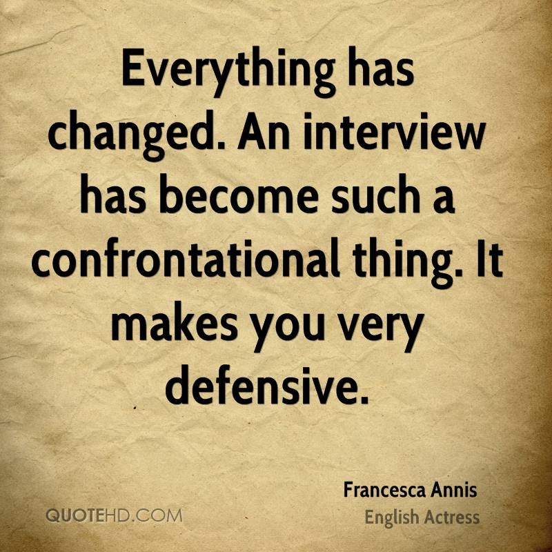 Everything has changed. An interview has become such a confrontational thing. It makes you very defensive.
