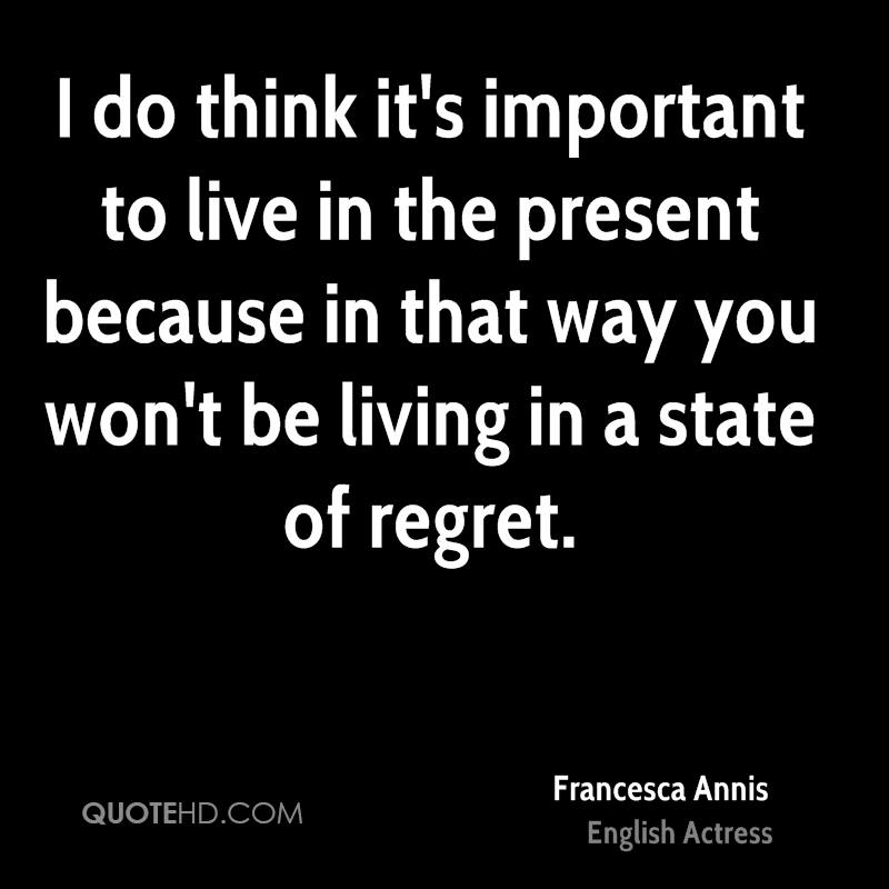 I do think it's important to live in the present because in that way you won't be living in a state of regret.