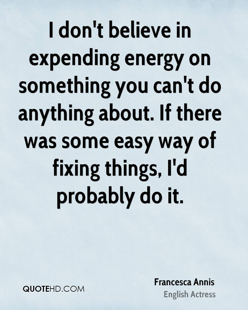 I don't believe in expending energy on something you can't do anything about. If there was some easy way of fixing things, I'd probably do it.