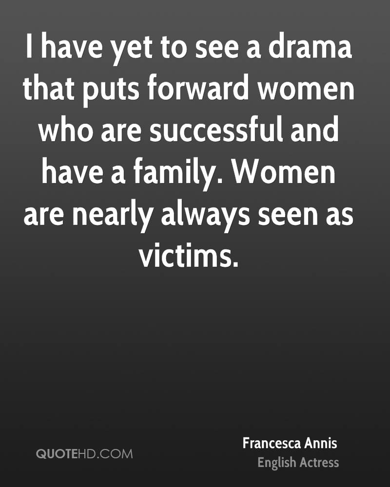 I have yet to see a drama that puts forward women who are successful and have a family. Women are nearly always seen as victims.