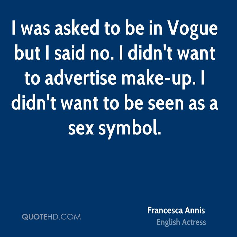 I was asked to be in Vogue but I said no. I didn't want to advertise make-up. I didn't want to be seen as a sex symbol.