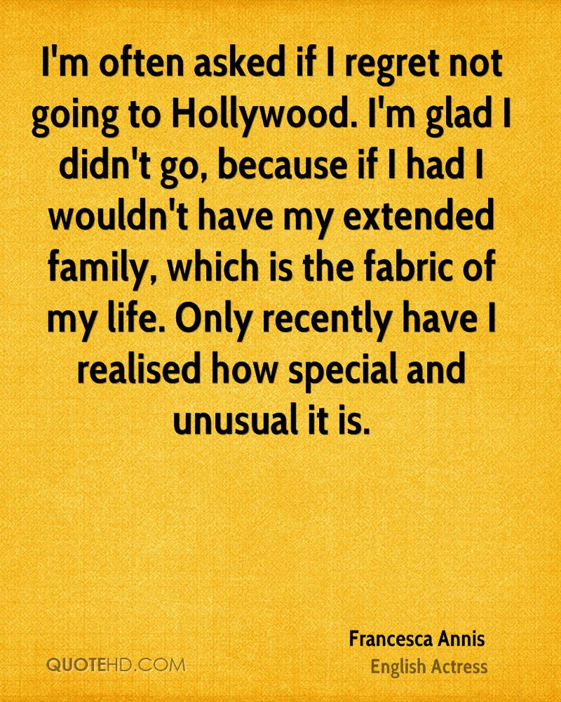 I'm often asked if I regret not going to Hollywood. I'm glad I didn't go, because if I had I wouldn't have my extended family, which is the fabric of my life. Only recently have I realised how special and unusual it is.