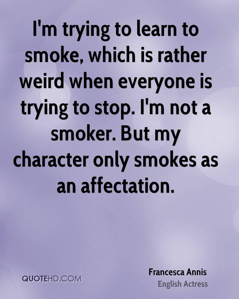 I'm trying to learn to smoke, which is rather weird when everyone is trying to stop. I'm not a smoker. But my character only smokes as an affectation.
