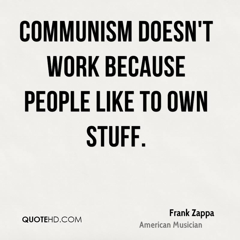 Communism doesn't work because people like to own stuff.