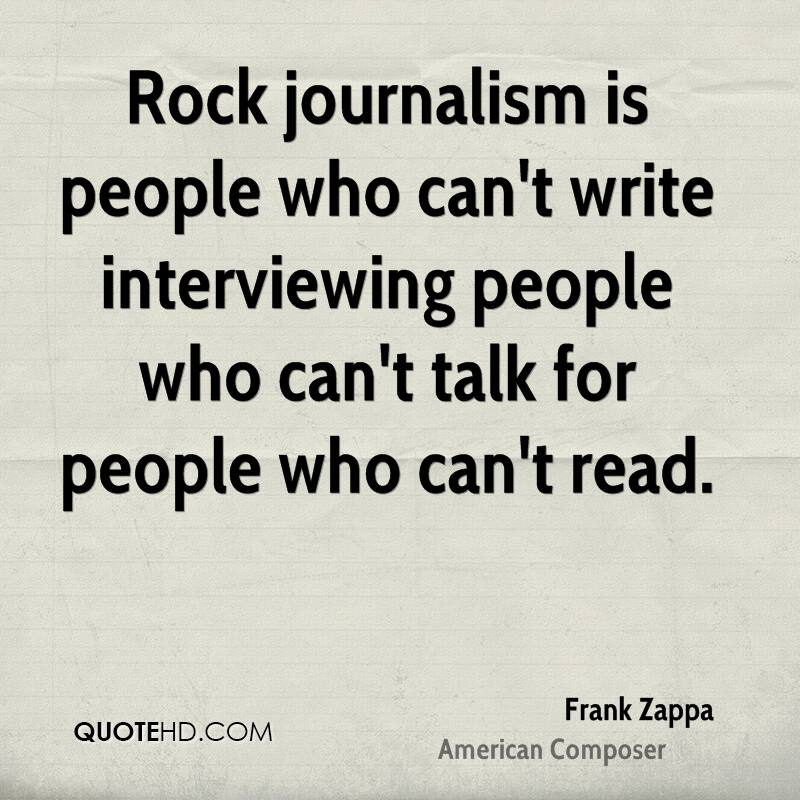 Rock journalism is people who can't write interviewing people who can't talk for people who can't read.