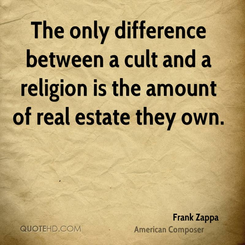 The only difference between a cult and a religion is the amount of real estate they own.