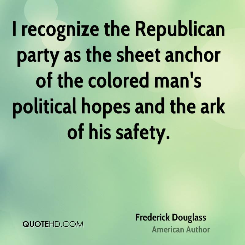 I recognize the Republican party as the sheet anchor of the colored man's political hopes and the ark of his safety.