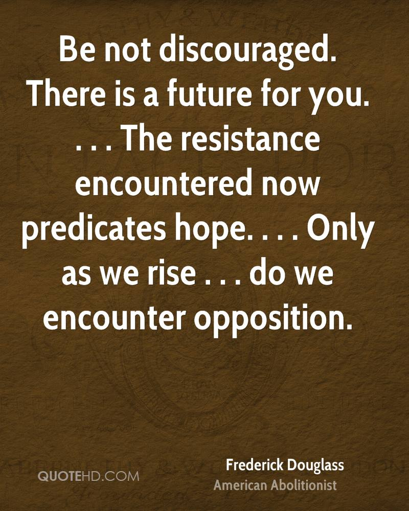 Be not discouraged. There is a future for you. . . . The resistance encountered now predicates hope. . . . Only as we rise . . . do we encounter opposition.