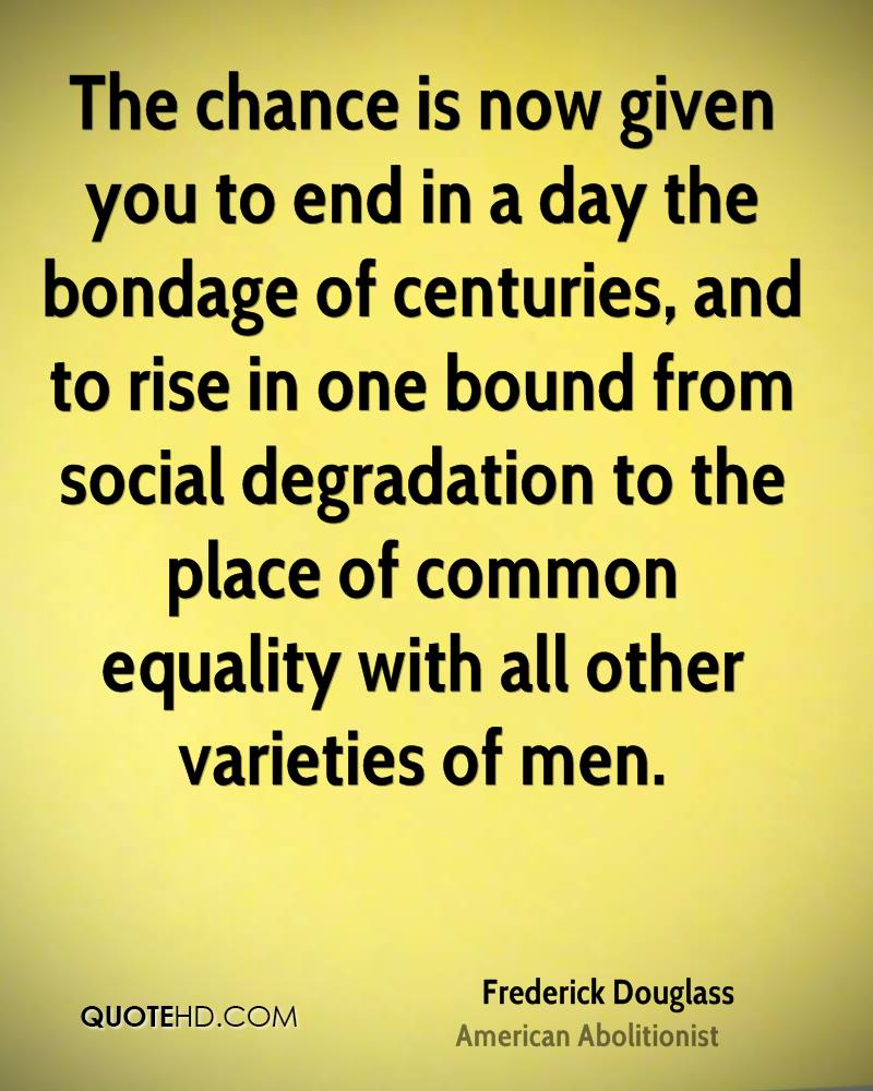 The chance is now given you to end in a day the bondage of centuries, and to rise in one bound from social degradation to the place of common equality with all other varieties of men.
