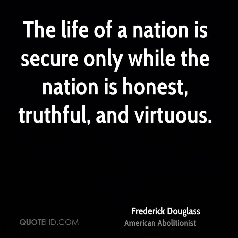 The life of a nation is secure only while the nation is honest, truthful, and virtuous.