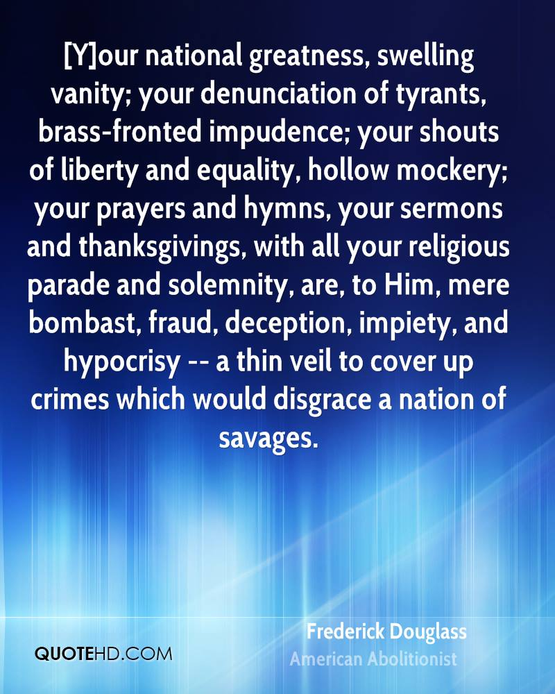 [Y]our national greatness, swelling vanity; your denunciation of tyrants, brass-fronted impudence; your shouts of liberty and equality, hollow mockery; your prayers and hymns, your sermons and thanksgivings, with all your religious parade and solemnity, are, to Him, mere bombast, fraud, deception, impiety, and hypocrisy -- a thin veil to cover up crimes which would disgrace a nation of savages.
