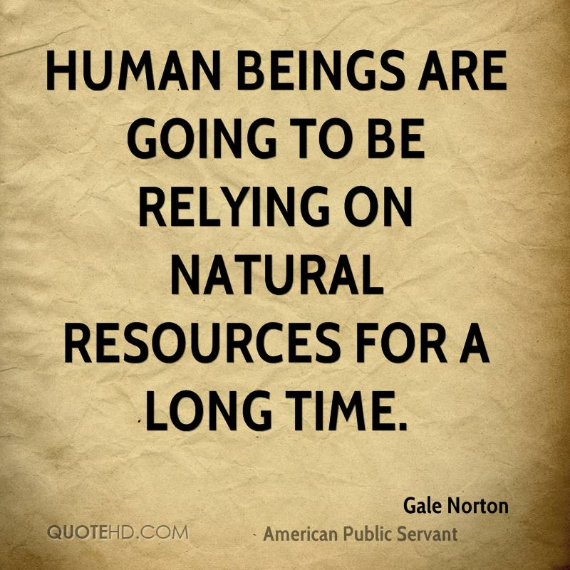 Human beings are going to be relying on natural resources for a long time.