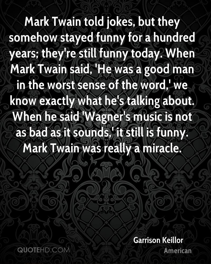Mark Twain told jokes, but they somehow stayed funny for a hundred years; they're still funny today. When Mark Twain said, 'He was a good man in the worst sense of the word,' we know exactly what he's talking about. When he said 'Wagner's music is not as bad as it sounds,' it still is funny. Mark Twain was really a miracle.