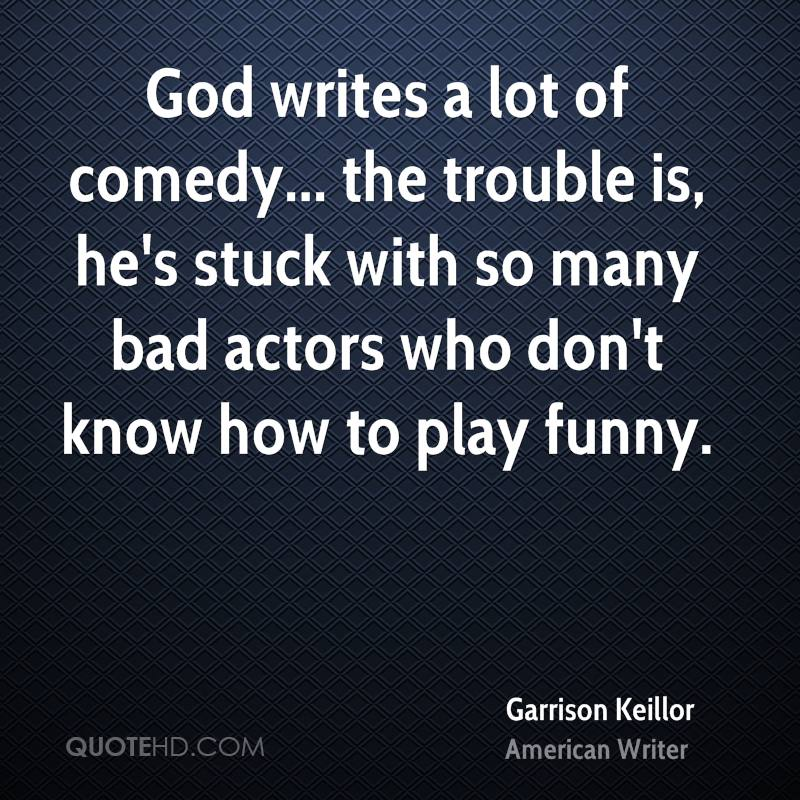 God writes a lot of comedy... the trouble is, he's stuck with so many bad actors who don't know how to play funny.