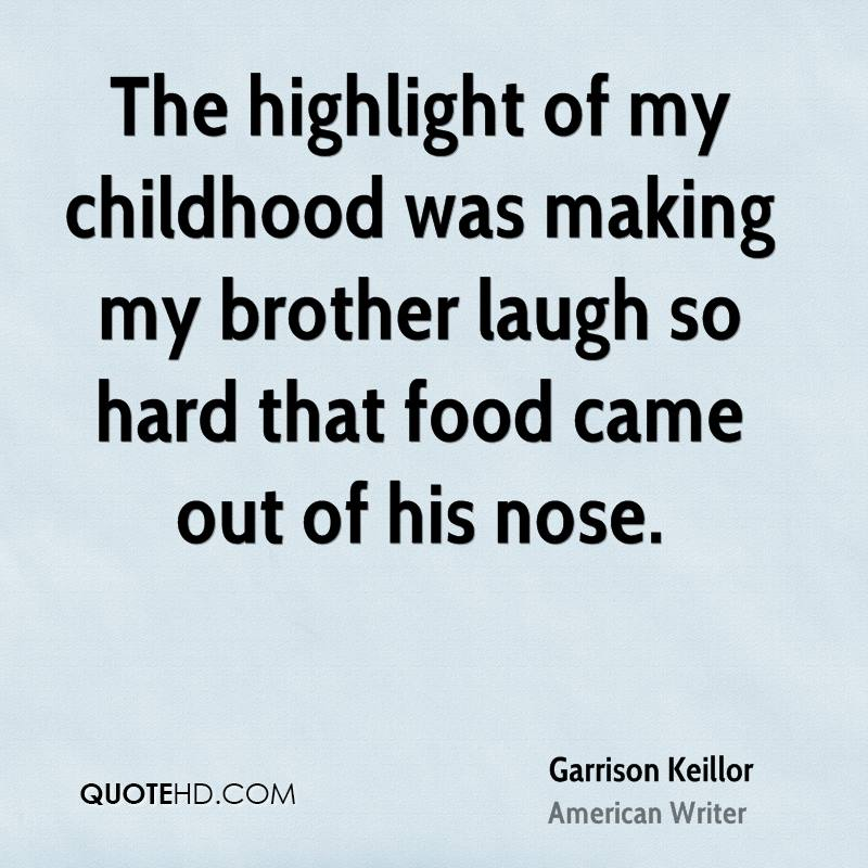 The highlight of my childhood was making my brother laugh so hard that food came out of his nose.