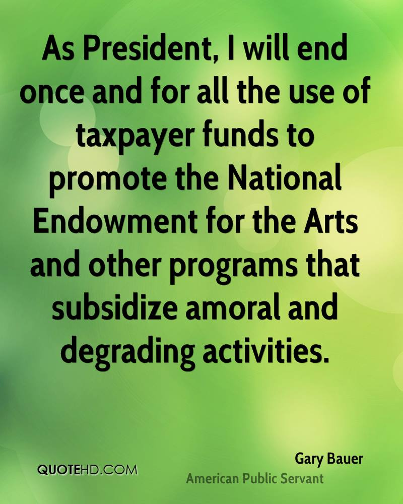 As President, I will end once and for all the use of taxpayer funds to promote the National Endowment for the Arts and other programs that subsidize amoral and degrading activities.