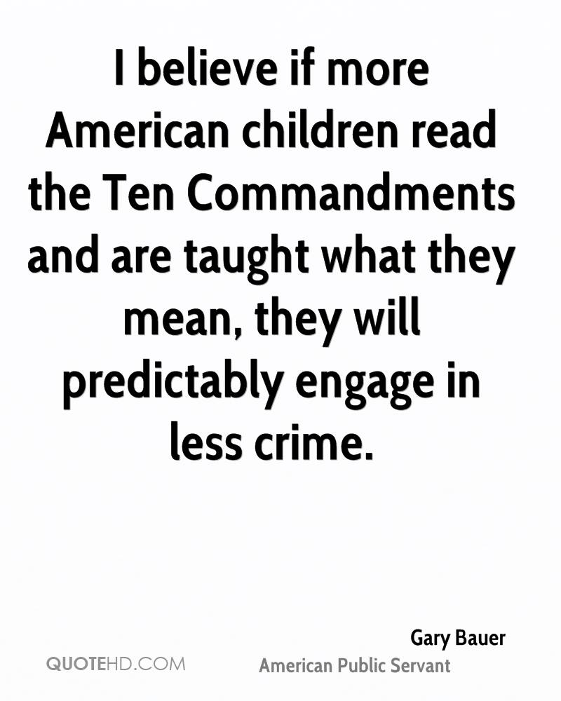 I believe if more American children read the Ten Commandments and are taught what they mean, they will predictably engage in less crime.