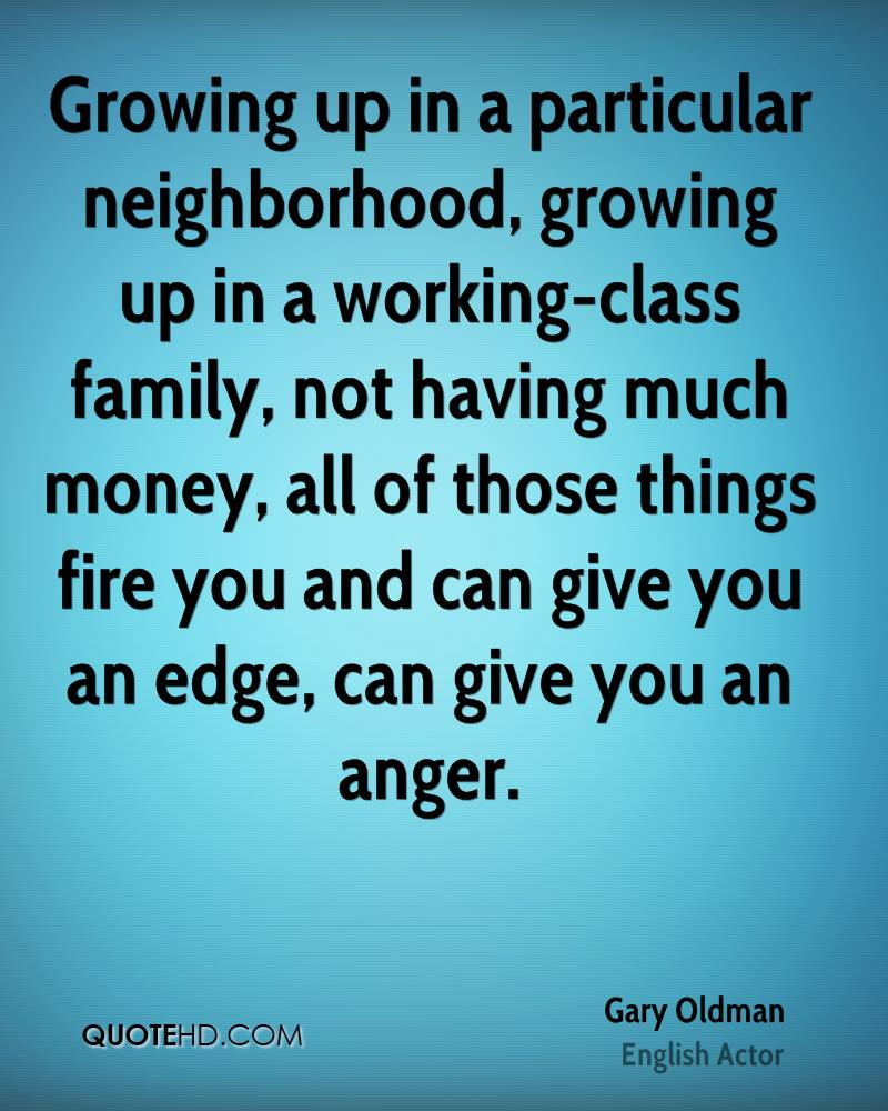 Growing up in a particular neighborhood, growing up in a working-class family, not having much money, all of those things fire you and can give you an edge, can give you an anger.