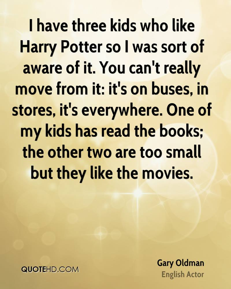 I have three kids who like Harry Potter so I was sort of aware of it. You can't really move from it: it's on buses, in stores, it's everywhere. One of my kids has read the books; the other two are too small but they like the movies.