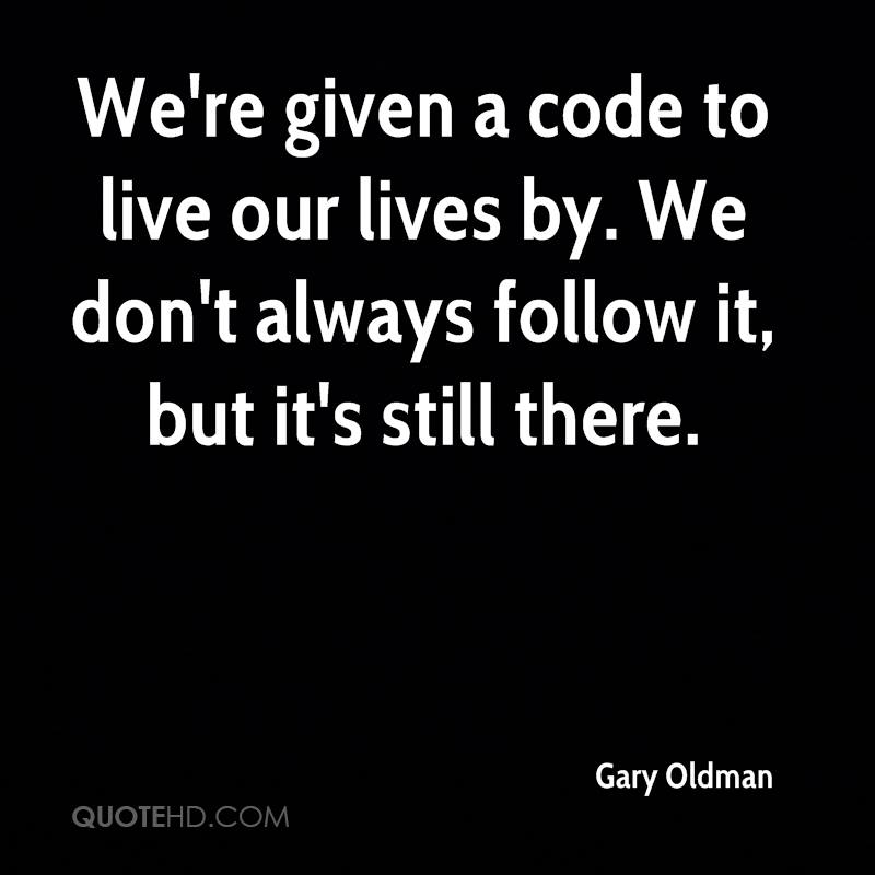 We're given a code to live our lives by. We don't always follow it, but it's still there.